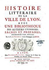 Histoire littéraire de la ville de Lyon, avec une bibliothèque des auteurs lyonnais, sacrés et profanes, distribués par siècles par le P. de Colonia: Volume1