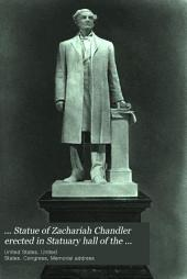 ... Statue of Zachariah Chandler erected in Statuary hall of the United States Capitol by the state of Michigan: Proceedings in Statuary hall, in the Senate, and the House of representatives of the United States, upon the unveiling, reception, and acceptance of the statue of Zachariah Chandler, from the state of Michigan