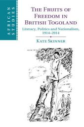 The Fruits of Freedom in British Togoland: Literacy, Politics and Nationalism, 1914–2014