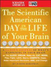 The Scientific American Day in the Life of Your Brain: A 24 hour Journal of What's Happening in Your Brain as you Sleep, Dream, Wake Up, Eat, Work, Play, Fight, Love, Worry, Compete, Hope, Make Important Decisions, Age and Change