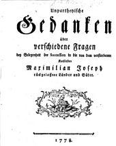 Unpartheyische Gedanken über verschiedene Fragen bey Gelegenheit der Succeßion in die von dem Kurfürsten Maximilian Joseph zurückgelassene Länder und Güter