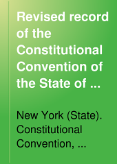 Revised Record of the Constitutional Convention of the State of New York, May 8, 1894, to September 29, 1894: Volume 1