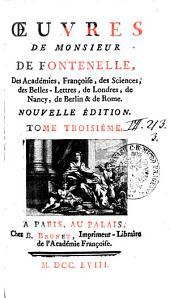 OEUVRES DE MONSIEUR DE FONTENELLE, Des Académies, Françoise, des Sciences, des Belles-Lettres, de Londres, de Nancy, de Berlin & de Rome: TOME TROISIÉME, Volume3