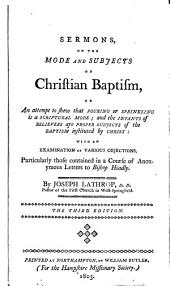 Sermons on the mode and subjects of Christian baptism: or, An attempt to shew that pouring or sprinkling is a scriptural mode and the infants of believers are proper subjects of the baptism instituted by Christ : with an examination of various objections, particularly those contained in a course of anonymous letters to Bishop Hoadly