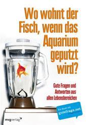 Wo wohnt der Fisch, wenn das Aquarium geputzt wird?: Gute Fragen und Antworten aus allen Lebensbereichen