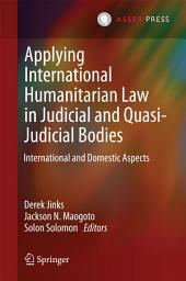 Applying International Humanitarian Law in Judicial and Quasi-Judicial Bodies: International and Domestic Aspects