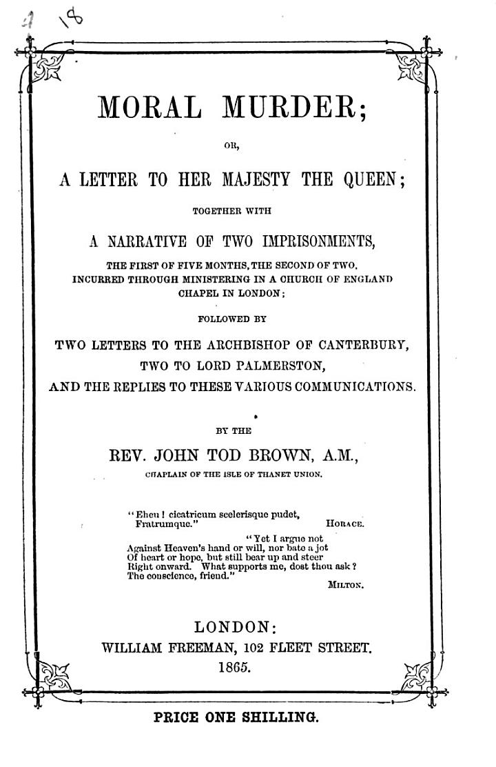 Moral Murder; or a Letter to Her Majesty the Queen; together with a narrative of two imprisonments ... incurred through ministering in a Church of England Chapel in London, etc