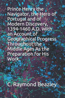 Prince Henry the Navigator  the Hero of Portugal and of Modern Discovery  1394 1460 A D  With an Account of Geographical Progress Throughout the Middle Ages As the Preparation for His Work  PDF