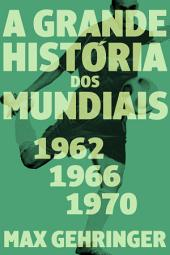 A grande história dos mundiais. 1962, 1966, 1970.