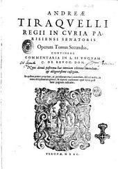 Andreae Tiraquelli ... Opera omnia. Quinque tomis distincta. Quorum hic primus continet sectionem ex commentarijs in Pictonum consuetudines, De legibus connubialibus, & iure maritali: Andreae Tiraquelli ... Operum tomus secundus, continens Commentaria in L. si vnquam C. De reuoc. don. .., Volume 2