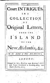 Court Intrigues, in a collection of original letters, from the Island of the New Atalantis, &c. By the author of those memoirs [i.e. Mrs. Manley].