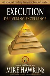 Execution: Delivering Excellence: A Guide to Coaching Leaders to Lead as Coaches (Book 6 SCOPE of Leadership)
