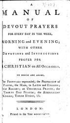 A Manual Of Devout Prayers For Every Day In The Week Morning And Evening With Other Devotions And Instructions Proper For A Christian On All Occasions Etc Book PDF