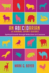An Abecedarian of Animal Spirit Guides: Spiritual Growth through Reflections on Creatures