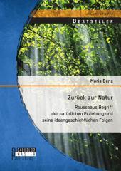 Zurück zur Natur: Rousseaus Begriff der natürlichen Erziehung und seine ideengeschichtlichen Folgen