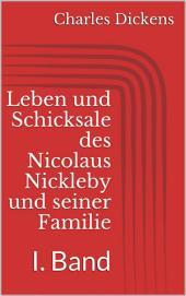 Leben und Schicksale des Nicolaus Nickleby und seiner Familie. I. Band