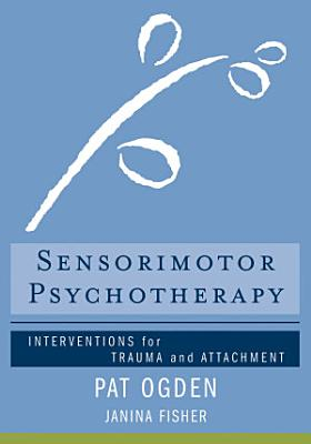 Sensorimotor Psychotherapy  Interventions for Trauma and Attachment  Norton Series on Interpersonal Neurobiology