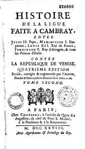 Histoire de la Ligue faite à Cambrais, entre Jules II Pape, Maximilien 1er... Louis XII... Ferdinand V... et tous les Princes d'Italie contre la République de Venise...: Volume2