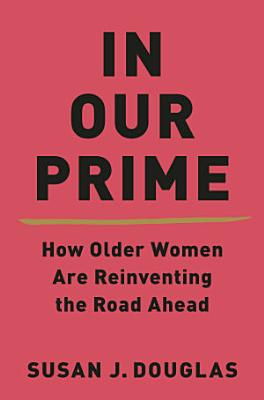 In Our Prime  How Older Women Are Reinventing the Road Ahead PDF