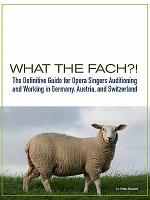 What the Fach   the Definitive Guide for Opera Singers Auditioning   Working in Germany  Austria  and Switzerland  2nd Edition   PDF
