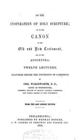 On the Inspiration of the Holy Scripture: Or, On the Canon of the Old and New Testament, and on the Apocrypha: Twelve Lectures, Delivered Before the University of Cambridge