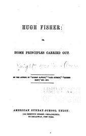 Hugh Fisher: or, Home principles carried out, Volume 1851
