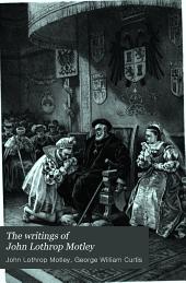 The Writings of John Lothrop Motley: The rise of the Dutch republic. 5 v