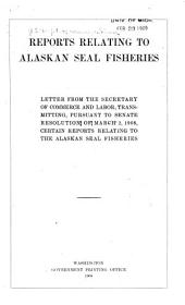 --Report Relating to Alaskan Seal Fisheries: Letter from the Secretary of Commerce and Labor, Transmitting, Pursuant to Senate Resolution of March 2, 1908, Certain Reports--
