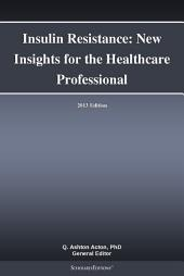 Insulin Resistance: New Insights for the Healthcare Professional: 2013 Edition