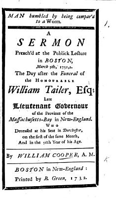 Man humbled by being compar d to a Worm  A sermon preach d     the day after the funeral of the Honourable William Tailer  Esq   etc PDF
