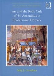 Art And The Relic Cult Of St Antoninus In Renaissance Florence Book PDF