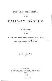 Jubilee Memorial of the Railway System: A History of the Stockton and Darlington Railway and a Record of Its Results