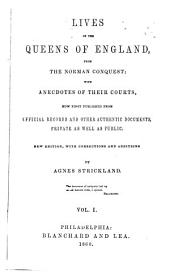 Lives of the Queens of England, from the Norman Conquest: With Anecdotes of Their Courts, Now First Published from Official Records and Other Authentic Documents, Private as Well as Public, Volumes 1-3