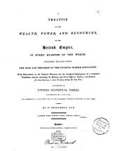 A Treatise on the Wealth, Power and Resources of the British Empire in Every Quarter of the World, Including the East-Indies: The Rise and Progress of the Funding System Explained : with Observations on the National Resources for the Beneficial Employment of a Redundant Population, and for Rewarding the Military and Naval Officers, Soldiers and Seamen for Their Services to Their Country Duting the Late Ware