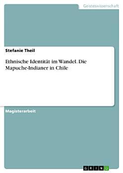 Ethnische Identit  t im Wandel  Die Mapuche Indianer in Chile PDF