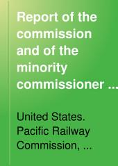 Report of the Commission and of the Minority Commissioner of the United States Pacific Railway Commission: Appointed ... March 3, 1887 ...