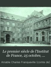 Le premier siècle de l'Institut de France, 25 octobre, 1795-25 octobre, 1895: Histoire. Organisation. Personnel. Notices biographiques et bibliographiques sur les académiciens titulaires