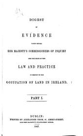 Digest of Evidence Taken Before Her Majesty's Commissiones of Inquiry Into the State of the Law and Practice in Respect to the Occupation of Land in Ireland: Volume 1