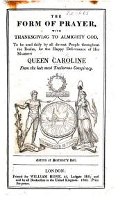 The Form of Prayer with Thanksgiving ... to be Used Daily ... for the Happy Deliverance of Her Majesty Queen Caroline from the Late Most Traitorous Conspiracy. [By William Hone.]