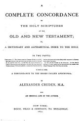 A Complete Concordance to the Old and New Testament: Or, A Dictionary and Alphabetical Index to the Bible: With a Complete Table of Proper Names with Their Meanings in the Original Languages, a Concordance of the Apocrypha, and a Compendium of the Holy Scriptures ...