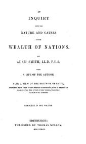 An Inquiry Into the Nature and Causes of the Wealth of Nations With a Life of the Author: Also a View of the Doctrine of Smith, Compared with that of the French Economists, with a Method of Facilitating the Study of His Works, from the French of M. Jariner