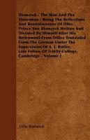 Bismarck   The Man and the Statesman   Being the Reflections and Reminiscences of Otto  Prince Von Bismarck Written and Dictated by Himself After His Retirement from Office Translated from the German Under the Supervision of A  J  Butler  Late Fellow of T PDF