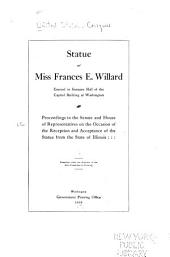 Statue of Miss Frances E. Willard Erected in Statuary Hall of the Capitol Building at Washington: Proceedings in the Senate and House of Representatives on the Occasion of the Reception and Acceptance of the Statue from the State of Illinois