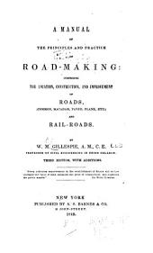 A Manual of the Principles and Practice of Road-making: Comprising the Location, Construction, and Improvement of Roads (common, Macadam, Paved, Plank, Etc.) and Rail-roads