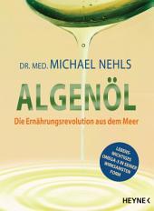 Algenöl: Lebenswichtiges Omega-3 in seiner wirksamsten Form – Die Ernährungsrevolution aus dem Meer