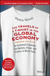 The Travels of a T-Shirt in the Global Economy: An Economist Examines the Markets, Power, and Politics of World Trade. New Preface and Epilogue with Updates on Economic Issues and Main Characters, Edition 2