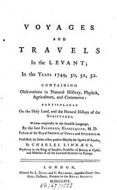 Voyages and Travels in the Levant in the Years 1749, 50, 51, 52: Containing Observations in Natural History, Physick, Agriculture, an Commerce: Particularly on the Holy Land, and the Natural History of the Scriptures