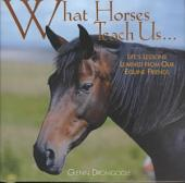 What Horses Teach Us: Life's Lessons Learned from Our Equine Friends