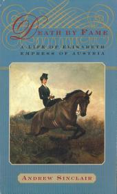 Death by Fame: A Life of Elisabeth, Empress of Austria