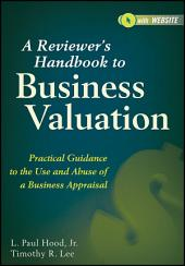 A Reviewer's Handbook to Business Valuation: Practical Guidance to the Use and Abuse of a Business Appraisal, Edition 6
